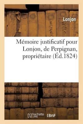 M�moire Justificatif Pour Lonjon, de Perpignan, Propri�taire. - Generalites (Paperback)