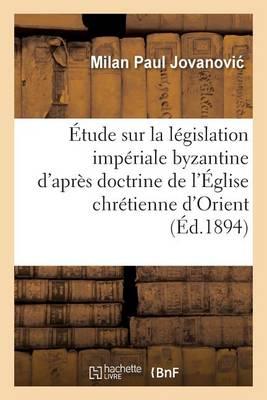 �tude Sur La L�gislation Imp�riale Byzantine d'Apr�s La Doctrine de l'�glise Chr�tienne d'Orient - Sciences Sociales (Paperback)