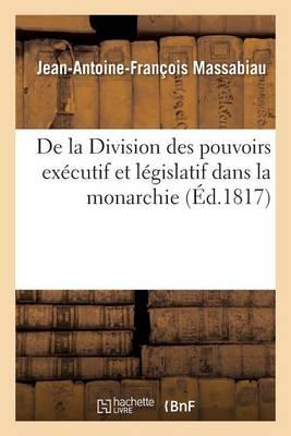 de la Division Des Pouvoirs Ex�cutif Et L�gislatif Dans La Monarchie - Sciences Sociales (Paperback)