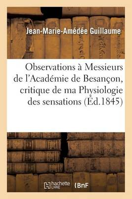 Observations � Messieurs de l'Acad�mie de Besan�on Sur La Critique de Ma Physiologie Des Sensations - Sciences (Paperback)