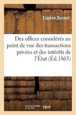 Des Offices Consid�r�s Au Point de Vue Des Transactions Priv�es Et Des Int�r�ts de l'�tat - Sciences Sociales (Paperback)