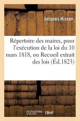 R�pertoire Des Maires, Pour l'Ex�cution de la Loi Du 10 Mars 1818, Ou Recueil Extrait Des Lois - Sciences Sociales (Paperback)