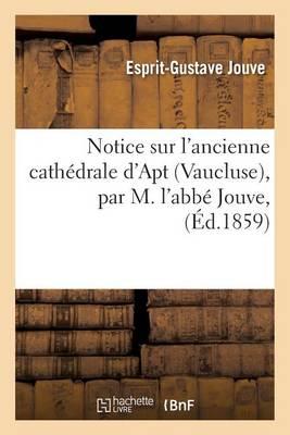 Notice Sur l'Ancienne Cath�drale d'Apt Vaucluse, Par M. l'Abb� Jouve, - Histoire (Paperback)