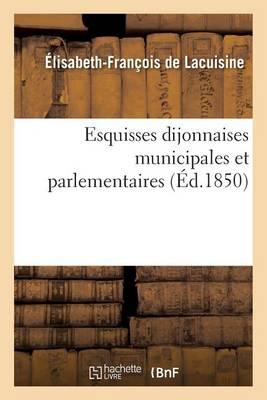 Esquisses Dijonnaises Municipales Et Parlementaires, Introduction � l'Histoire de la Commune - Histoire (Paperback)
