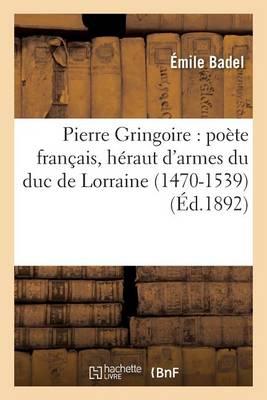 Pierre Gringoire: Po�te Fran�ais, H�raut d'Armes Du Duc de Lorraine 1470-1539 - Histoire (Paperback)