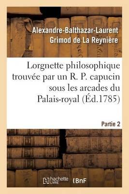 Lorgnette Philosophique Trouv e Par Un R. P. Capucin Sous Les Arcades Du Palais-Royal, Partie 2 - Litterature (Paperback)