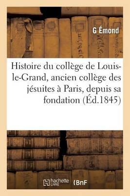 Histoire Du Coll�ge de Louis-Le-Grand, Ancien Coll�ge Des J�suites � Paris, Depuis Sa Fondation - Sciences Sociales (Paperback)