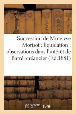Succession de Mme Vve Morisot: Liquidation: Observations Dans l'Int�r�t de Barr�, Cr�ancier - Sciences Sociales (Paperback)