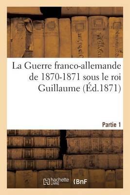 La Guerre Franco-Allemande de 1870-1871 Sous Le Roi Guillaume. Partie 1 - Histoire (Paperback)