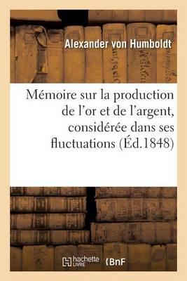 M�moire Sur La Production de l'Or Et de l'Argent, Consid�r�e Dans Ses Fluctuations - Savoirs Et Traditions (Paperback)