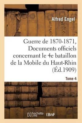 Guerre de 1870-1871. Documents Officiels Concernant Le 4e Bataillon de la Mobile Tome 4 - Histoire (Paperback)