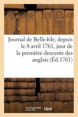 Journal de Belle-Isle, Depuis Le 8 Avril 1761, Jour de la Premi�re Descente Des Anglais, Jusques - Histoire (Paperback)