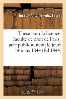 Th�se Pour La Licence. Facult� de Droit de Paris: Acte Publics Outenu Le Jeudi 14 Mars 1844 - Sciences Sociales (Paperback)