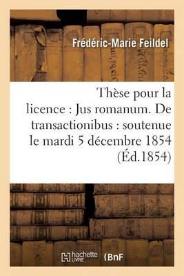 Th�se Pour La Licence: Jus Romanum. de Transactionibus: Soutenue Le Mardi 5 D�cembre 1854 - Sciences Sociales (Paperback)