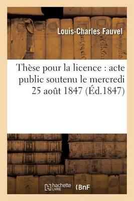 Th�se Pour La Licence: Acte Public Soutenu Le Mercredi 25 Aout 1847 - Sciences Sociales (Paperback)
