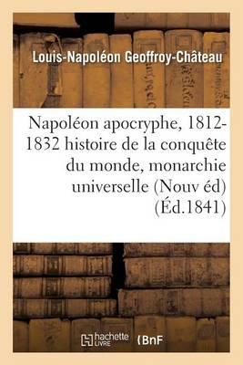 Napol�on Apocryphe, 1812-1832: Histoire de la Conqu�te Du Monde Et de la Monarchie Universelle - Histoire (Paperback)