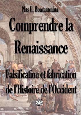 Comprendre La Renaissance - Falsification Et Fabrication de L'Histoire de L'Occident (Paperback)