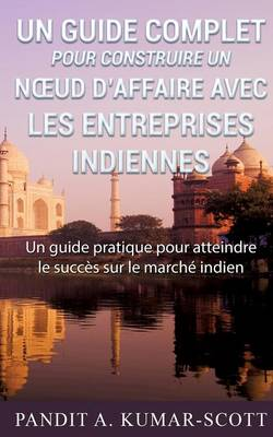 Guide Complet Pour Construire Un N Ud D'Affaire Avec Les Entreprises Indiennes (Paperback)