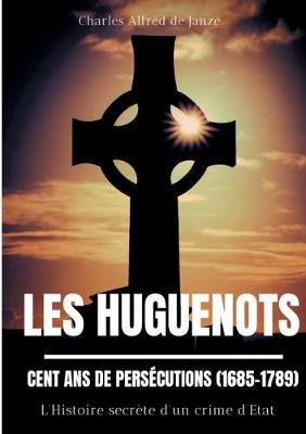 Les Huguenots: Cent ans de persecutions (1685-1789): L'Histoire secrete d'un crime d'Etat (Paperback)
