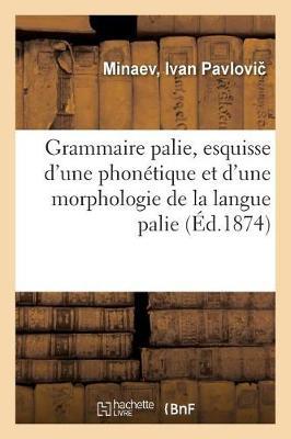Grammaire Palie, Esquisse d'Une Phon tique Et d'Une Morphologie de la Langue Palie (Paperback)