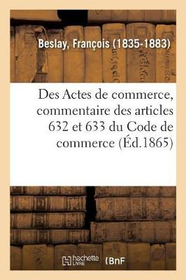 Des Actes de Commerce, Commentaire Th orique Et Pratique Des Articles 632 Et 633 Du Code de Commerce (Paperback)