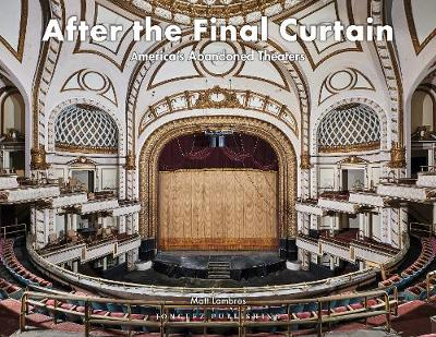 After the Final Curtain Vol. 2: America's Abandoned Theatres (Hardback)