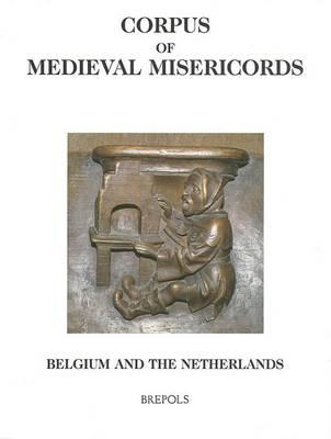 Corpus of Medieval Misericords: Belgium (B) - Netherlands (NL) - Corpus of Medieval Misericords (Hardback)