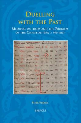 Duelling with the Past: Medieval Authors and the Problem of the Christian Era, c. 990-1135 (Hardback)
