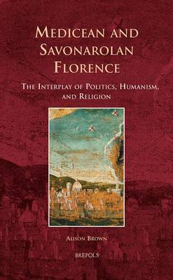 Medicean and Savonarolan Florence: The Interplay of Politics, Humanism, and Religion (Hardback)