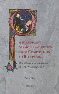A Mendicant Sermon Collection from Composition to Reception: The Novum Opus Dominicale of John Waldeby, OESA (Hardback)