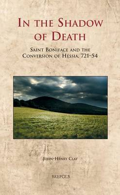 In the Shadow of Death: Saint Boniface and the Conversion of Hessia, 721-54 (Hardback)