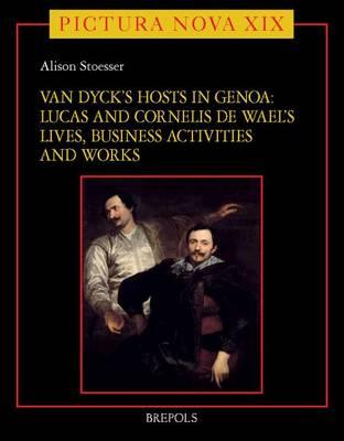 Van Dyck's Hosts in Genoa: Lucas and Cornelis de Wael's Lives, Business Activities and Works - Pictura Nova 21 (Hardback)