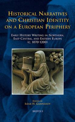 Historical Narratives and Christian Identity on a European Periphery: Early History Writing in Northern, East-Central, and Eastern Europe (c. 1070-1200) (Hardback)