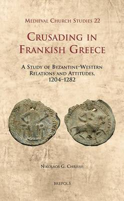Crusading in Frankish Greece: A Study of Byzantine-Western Relations and Attitudes, 1204-1282 (Hardback)