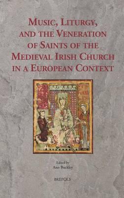 Music, Liturgy, and the Veneration of Saints of the Medieval Irish Church in a European Context - Ritus Et Artes 8 (Hardback)