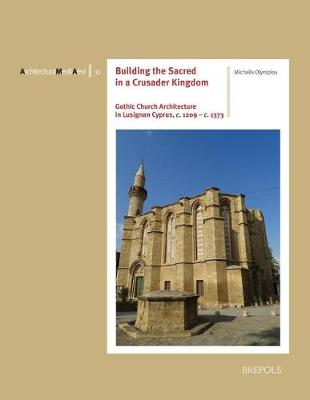 Building the Sacred in a Crusader Kingdom: Gothic Church Architecture in Lusignan Cyprus, C. 1209 - C. 1373 - Architectura Medii Aevi 11 (Paperback)