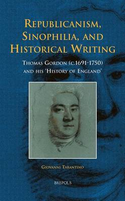 Republicanism, Sinophilia, and Historical Writing: Thomas Gordon (C.1691-1750) and His 'History of England' - Early European Research 4 (Hardback)