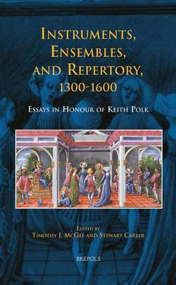Instruments, Ensembles, and Repertory, 1300-1600: Essays in Honour of Keith Polk (Hardback)