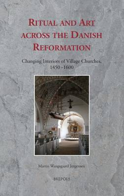 Ritual and Art Across the Danish Reformation: Changing Interiors of Village Churches, 1450-1600 - Ritus Et Artes 6 (Hardback)