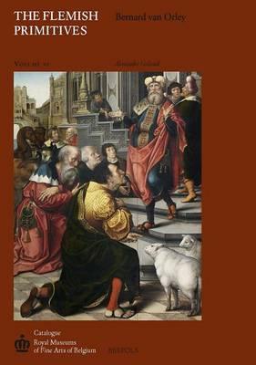 The Flemish Primitives VI: The Bernard Van Orley Group - Catalogue of Early Netherlandish Painting: Royal Museums of 6 (Hardback)