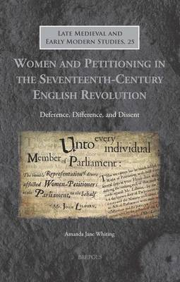 Women and Petitioning in the Seventeenth-Century English Revolution: Deference, Difference, and Dissent (Hardback)