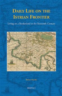 Daily Life on the Istrian Frontier: Living on a Borderland in the Sixteenth Century - Studies in the History of Daily Life (800-1600) 7 (Hardback)