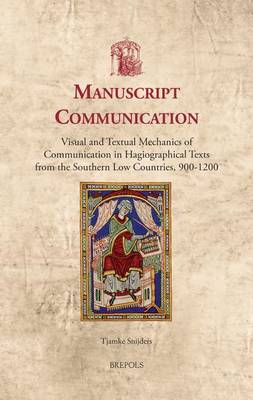 Manuscript Communication: Visual and Textual Mechanics of Communication in Hagiographical Texts from the Southern Low Countries, 900-1200 (Hardback)