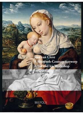 Joos Van Cleve: A Sixteenth-Century Antwerp Artist and His Workshop (Hardback)
