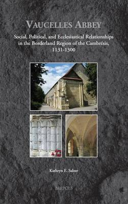 Vaucelles Abbey: Social, Political, and Ecclesiastical Relationships in the Borderland Region of the Cambresis, 1131-1300 - Medieval Monastic Studies 2 (Hardback)