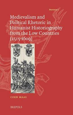Medievalism and Political Rhetoric in Humanist Historiography from the Low Countries (1515-1609) - Proteus 7 (Hardback)