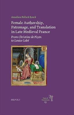 Female Authorship, Patronage, and Translation in Late Medieval France: From Christine de Pizan to Louise Labe - Texts and Transitions 13 (Hardback)