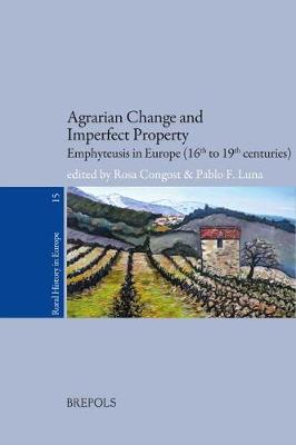 Agrarian Change and Imperfect Property: Emphyteusis in Europe (16th to 19th Centuries) - Rural History in Europe 15 (Paperback)
