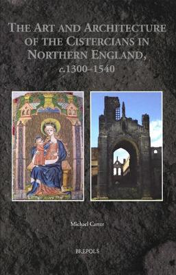 The Art and Architecture of the Cistercians in Northern England, C.1300-1540 - Medieval Monastic Studies 3 (Hardback)