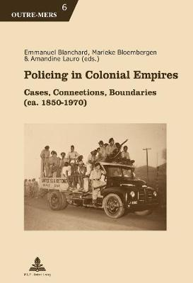 Policing in Colonial Empires: Cases, Connections, Boundaries (ca. 1850-1970) - Outre-Mers 6 (Paperback)